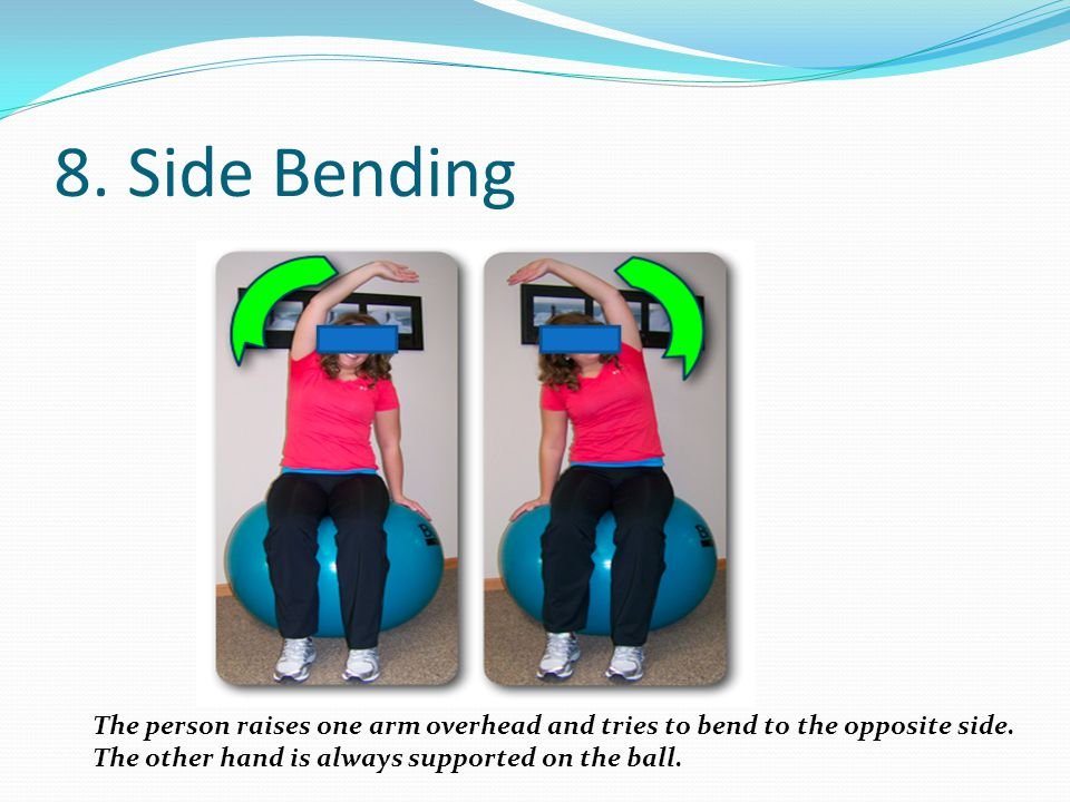 8. Side Bending The person raises one arm overhead and tries to bend to the opposite side.