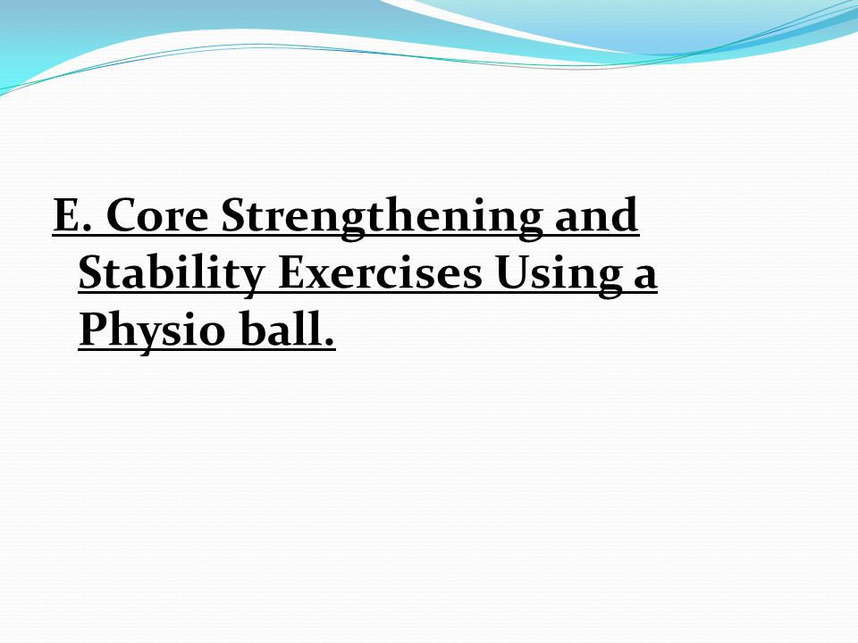 E. Core Strengthening and Stability Exercises Using a Physio ball.