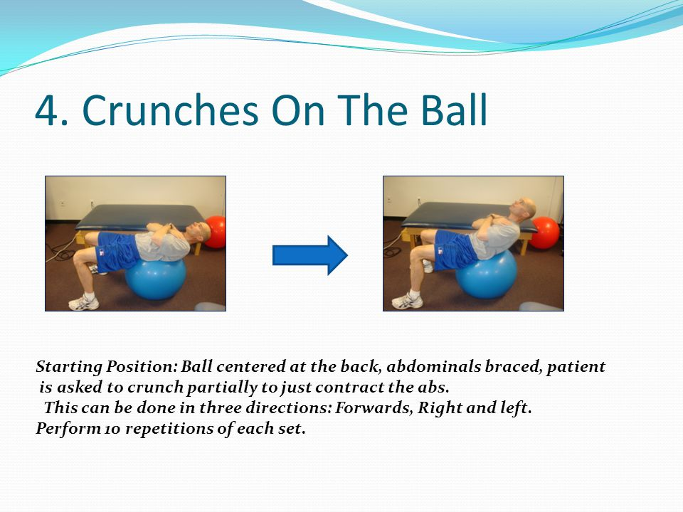4. Crunches On The Ball Starting Position: Ball centered at the back, abdominals braced, patient.
