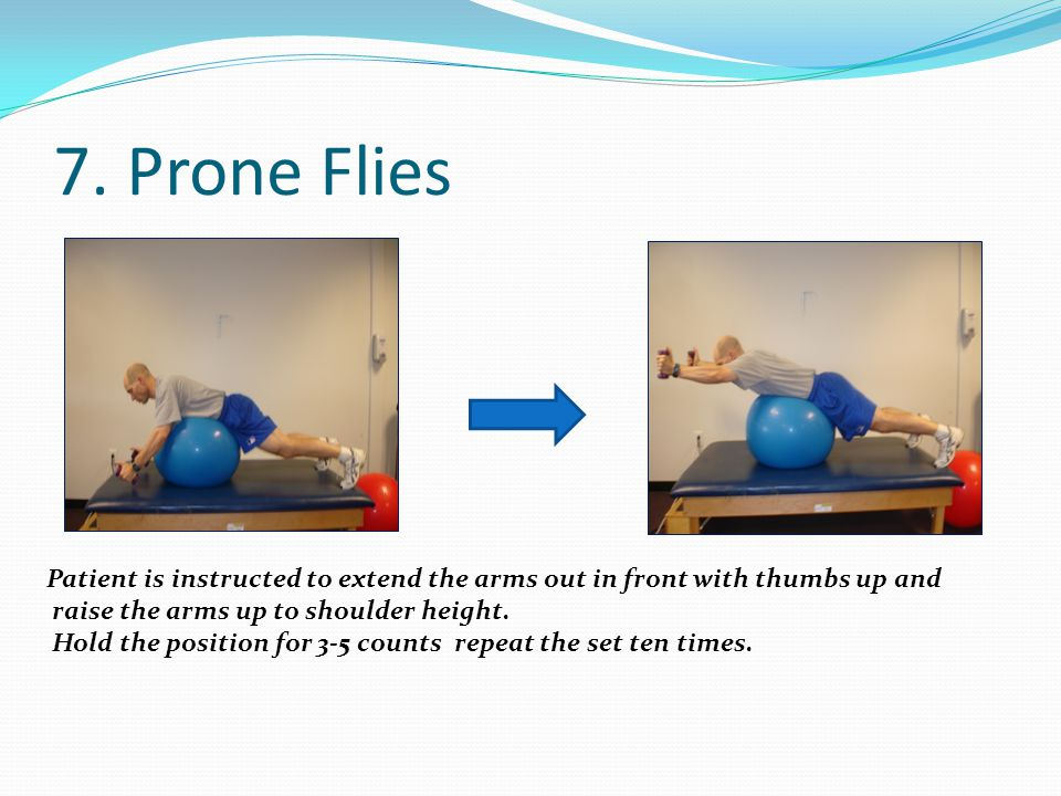7. Prone Flies Patient is instructed to extend the arms out in front with thumbs up and. raise the arms up to shoulder height.