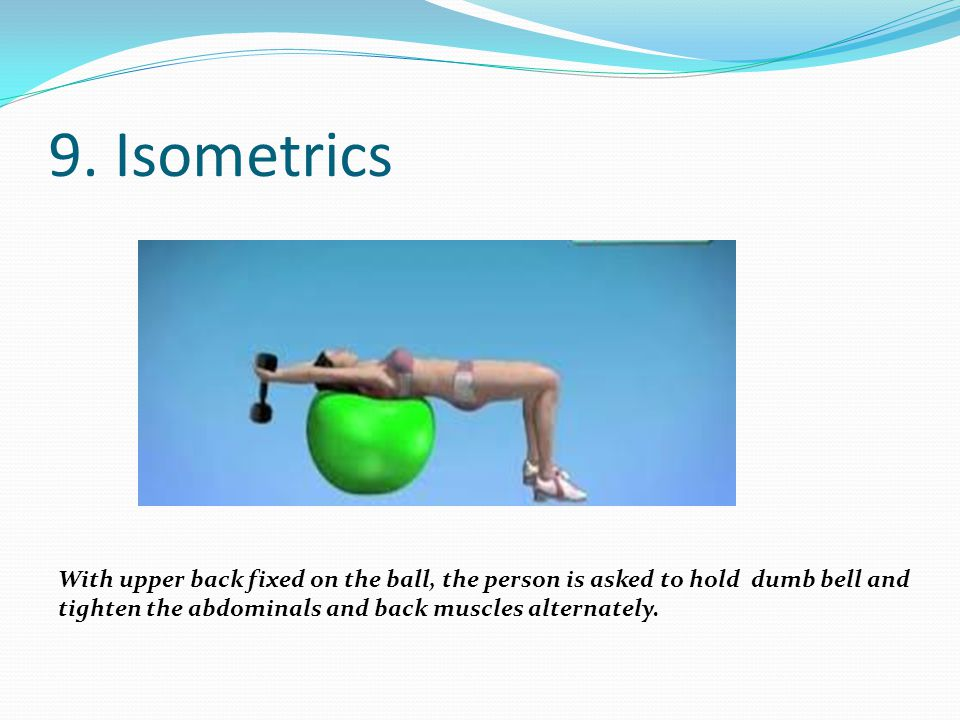 9. Isometrics With upper back fixed on the ball, the person is asked to hold dumb bell and.