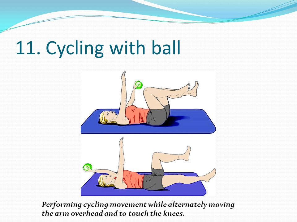 11. Cycling with ball Performing cycling movement while alternately moving.