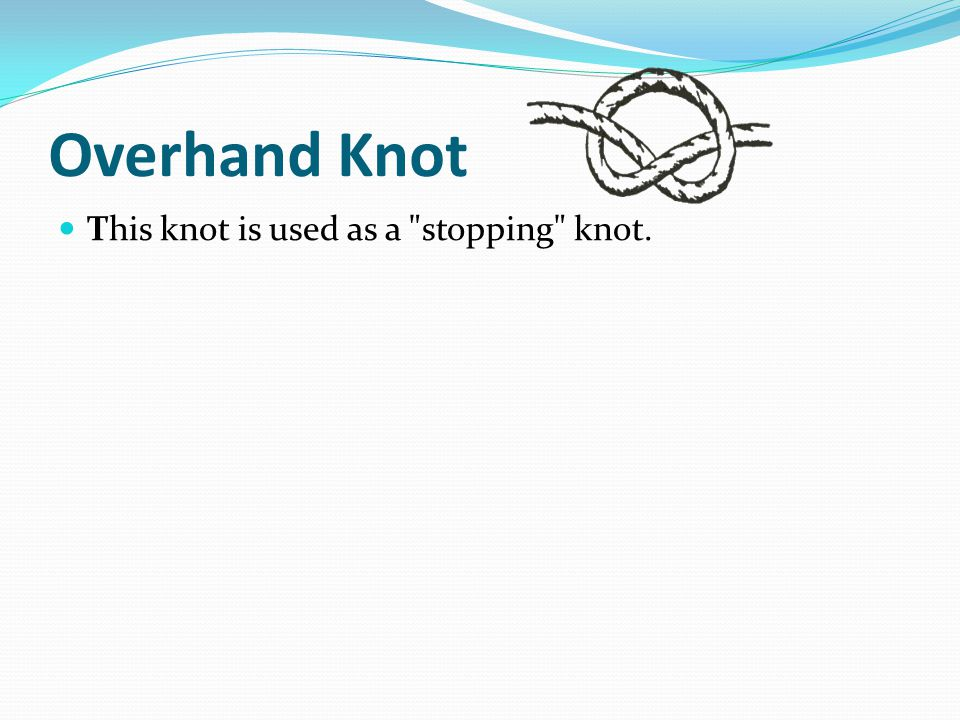 Overhand Knot This knot is used as a stopping knot.