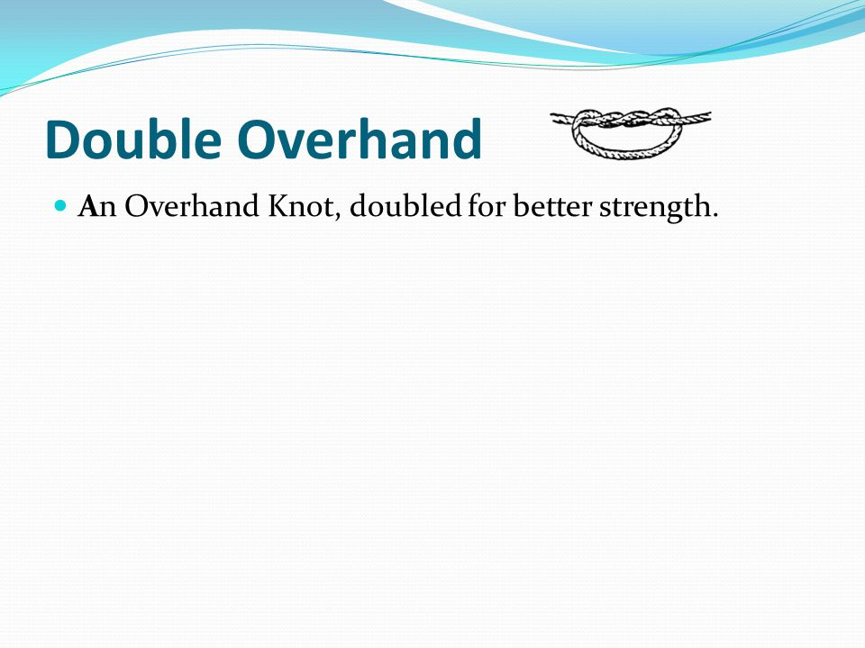 Double Overhand An Overhand Knot, doubled for better strength.