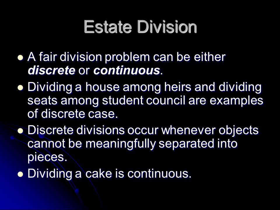 Estate Division A fair division problem can be either discrete or continuous.