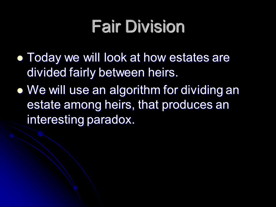 Fair Division Today we will look at how estates are divided fairly between heirs.
