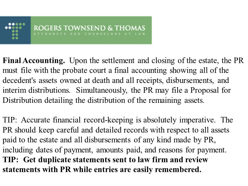 Final Accounting. Upon the settlement and closing of the estate, the PR must file with the probate court a final accounting showing all of the decedent s assets owned at death and all receipts, disbursements, and interim distributions. Simultaneously, the PR may file a Proposal for Distribution detailing the distribution of the remaining assets.