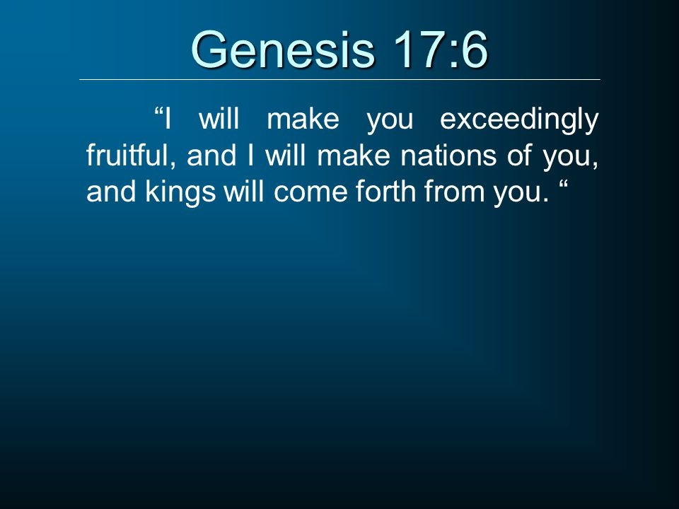 Genesis 17:6 I will make you exceedingly fruitful, and I will make nations of you, and kings will come forth from you.