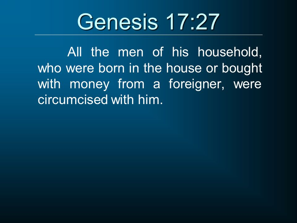 Genesis 17:27 All the men of his household, who were born in the house or bought with money from a foreigner, were circumcised with him.
