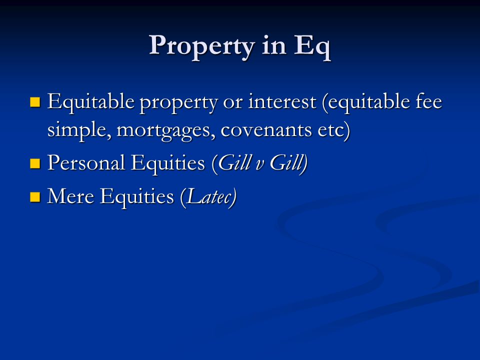 Property in Eq Equitable property or interest (equitable fee simple, mortgages, covenants etc) Personal Equities (Gill v Gill)
