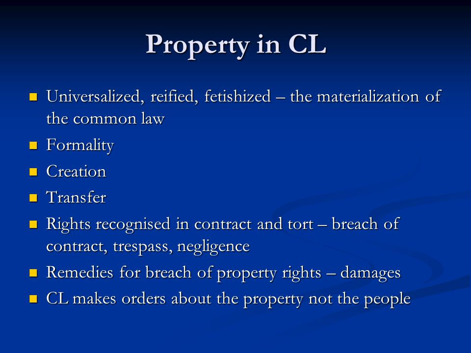 Property in CL Universalized, reified, fetishized – the materialization of the common law. Formality.