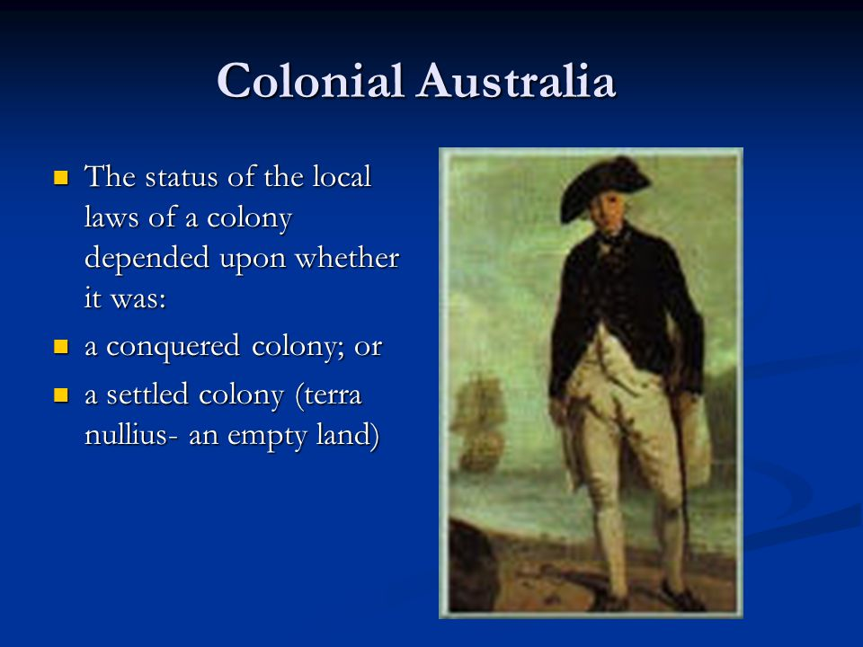 Colonial Australia The status of the local laws of a colony depended upon whether it was: a conquered colony; or.