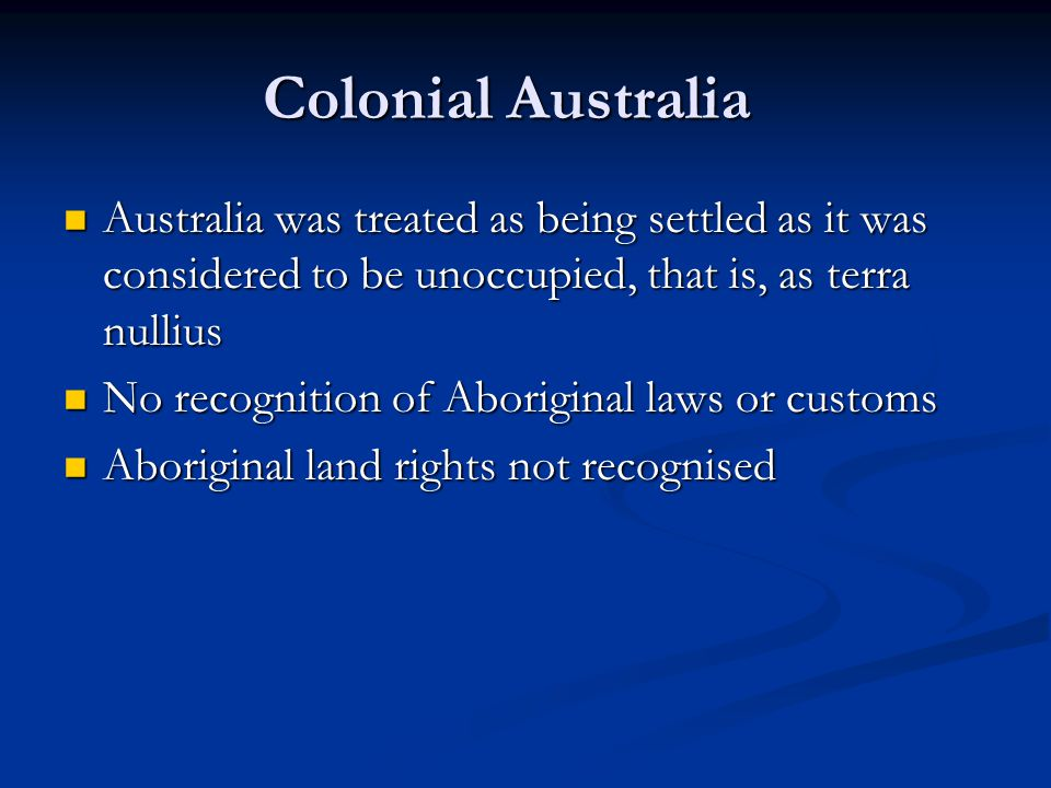Colonial Australia Australia was treated as being settled as it was considered to be unoccupied, that is, as terra nullius.