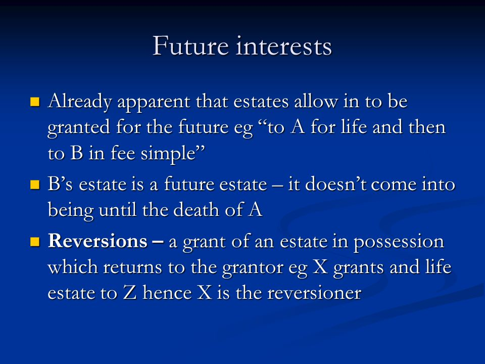 Future interests Already apparent that estates allow in to be granted for the future eg to A for life and then to B in fee simple