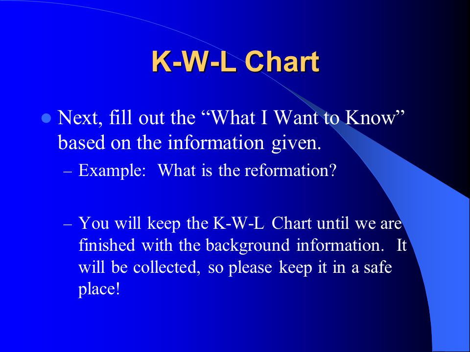 K-W-L Chart Next, fill out the What I Want to Know based on the information given. Example: What is the reformation