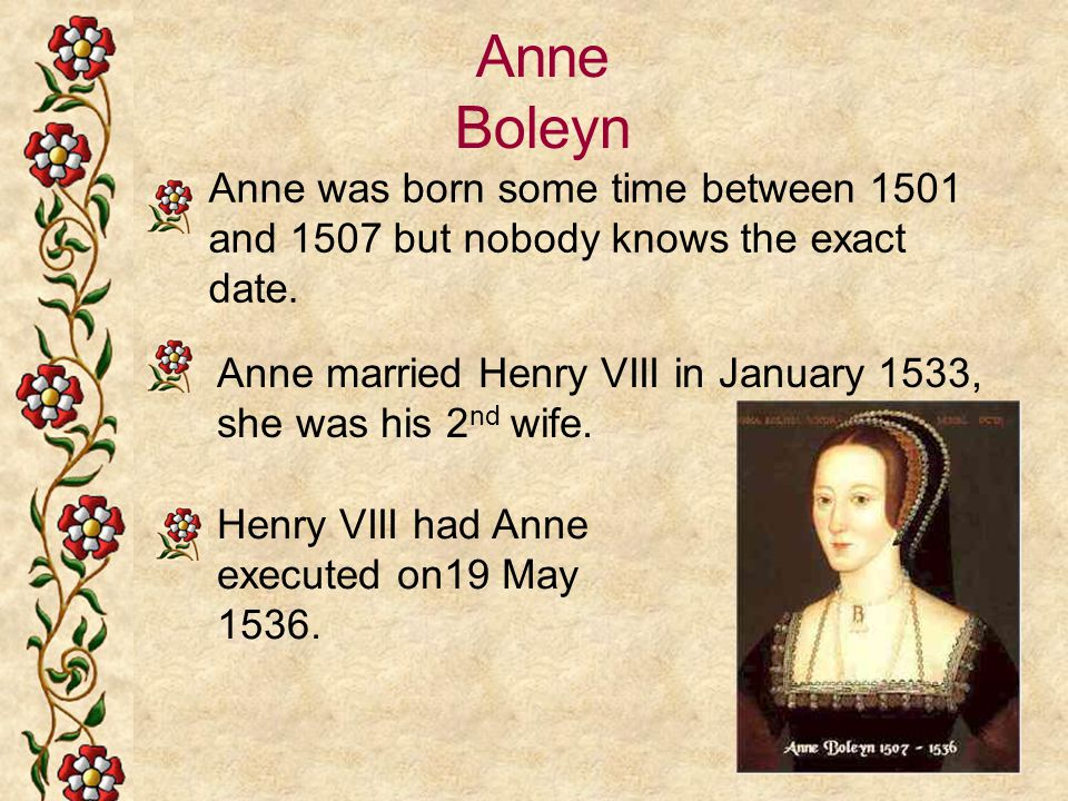 Anne Boleyn Anne was born some time between 1501 and 1507 but nobody knows the exact date.