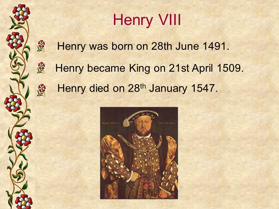 Henry VIII Henry was born on 28th June 1491.