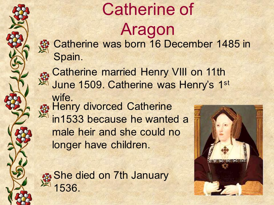 Catherine of Aragon Catherine was born 16 December 1485 in Spain.
