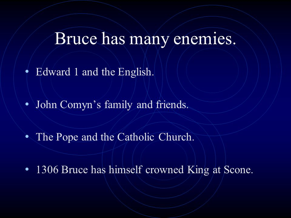 Bruce has many enemies. Edward 1 and the English.