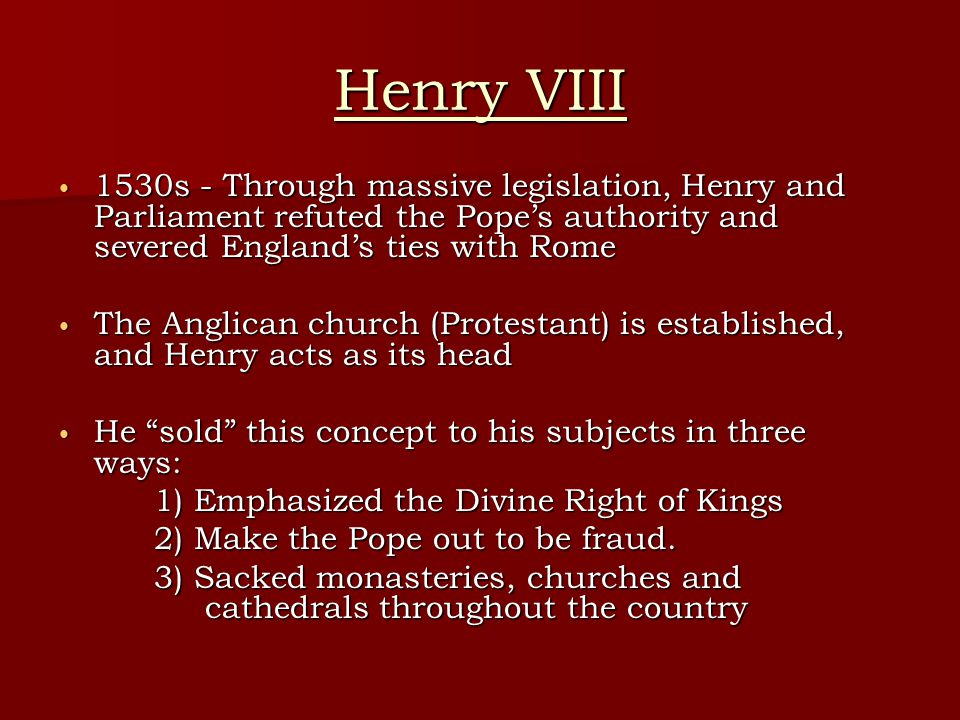 Henry VIII 1530s - Through massive legislation, Henry and Parliament refuted the Pope's authority and severed England's ties with Rome.