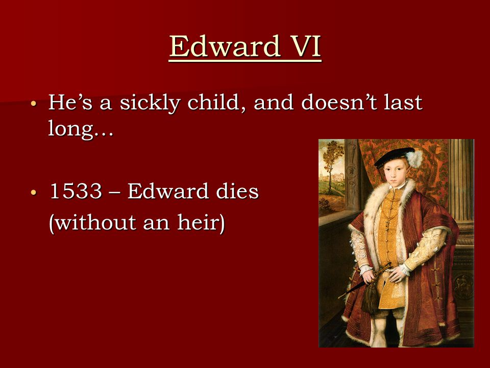 Edward VI He's a sickly child, and doesn't last long…