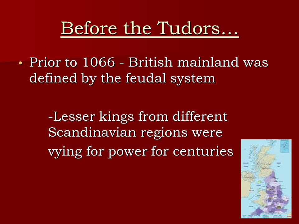 Before the Tudors… Prior to 1066 - British mainland was defined by the feudal system. -Lesser kings from different Scandinavian regions were.