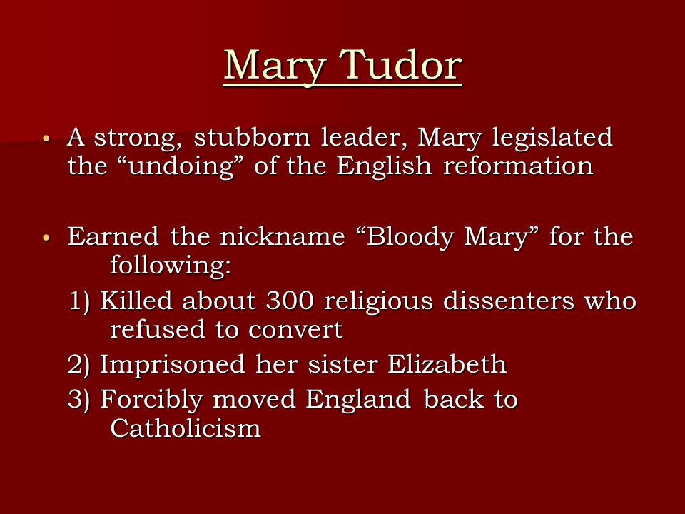 Mary Tudor A strong, stubborn leader, Mary legislated the undoing of the English reformation.
