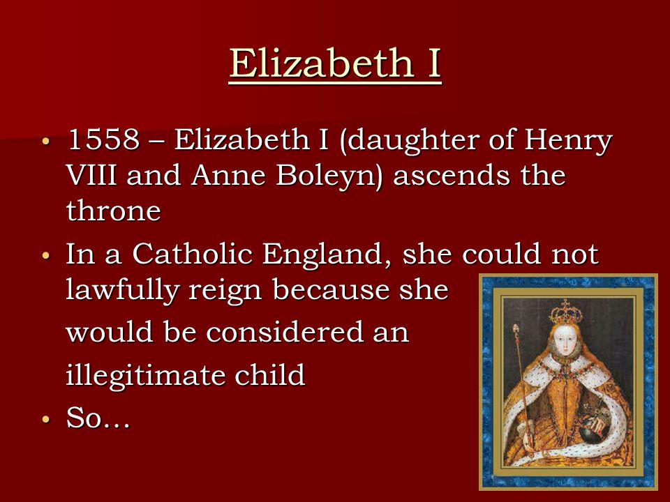 Elizabeth I 1558 – Elizabeth I (daughter of Henry VIII and Anne Boleyn) ascends the throne.
