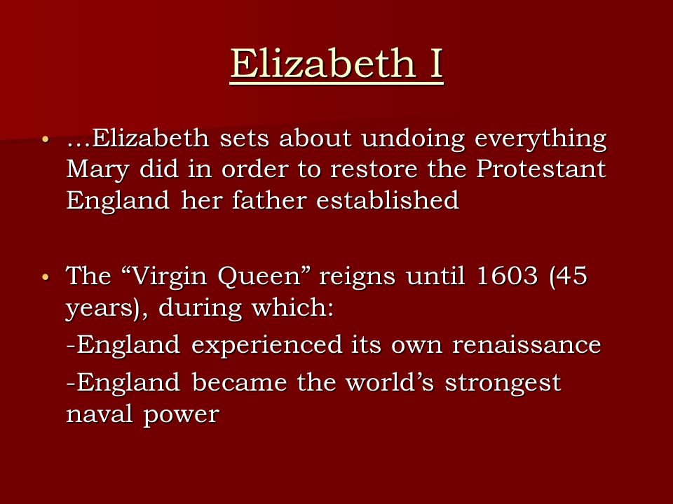 Elizabeth I …Elizabeth sets about undoing everything Mary did in order to restore the Protestant England her father established.