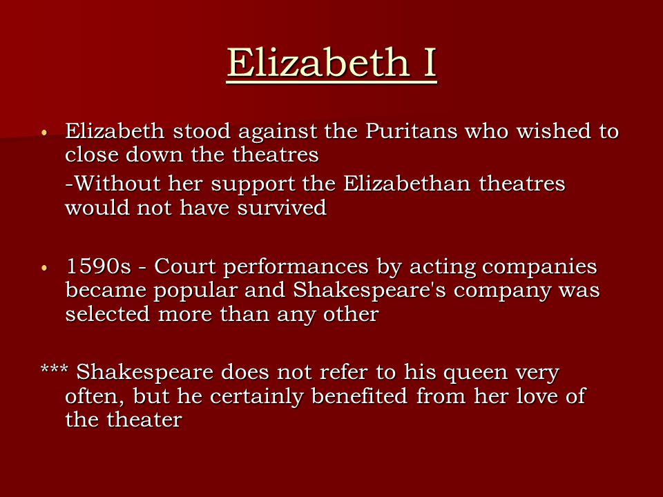 Elizabeth I Elizabeth stood against the Puritans who wished to close down the theatres.