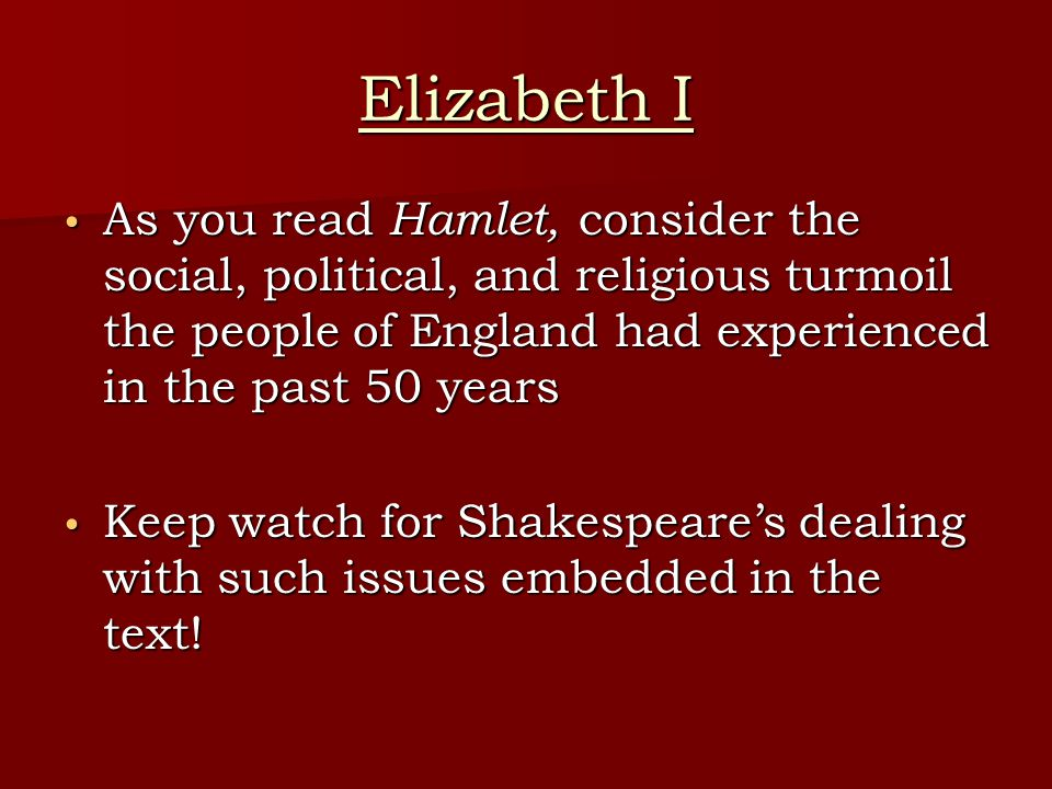 Elizabeth I As you read Hamlet, consider the social, political, and religious turmoil the people of England had experienced in the past 50 years.