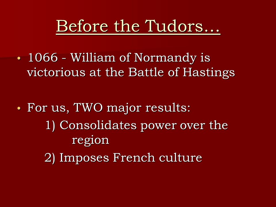 Before the Tudors… 1066 - William of Normandy is victorious at the Battle of Hastings. For us, TWO major results: