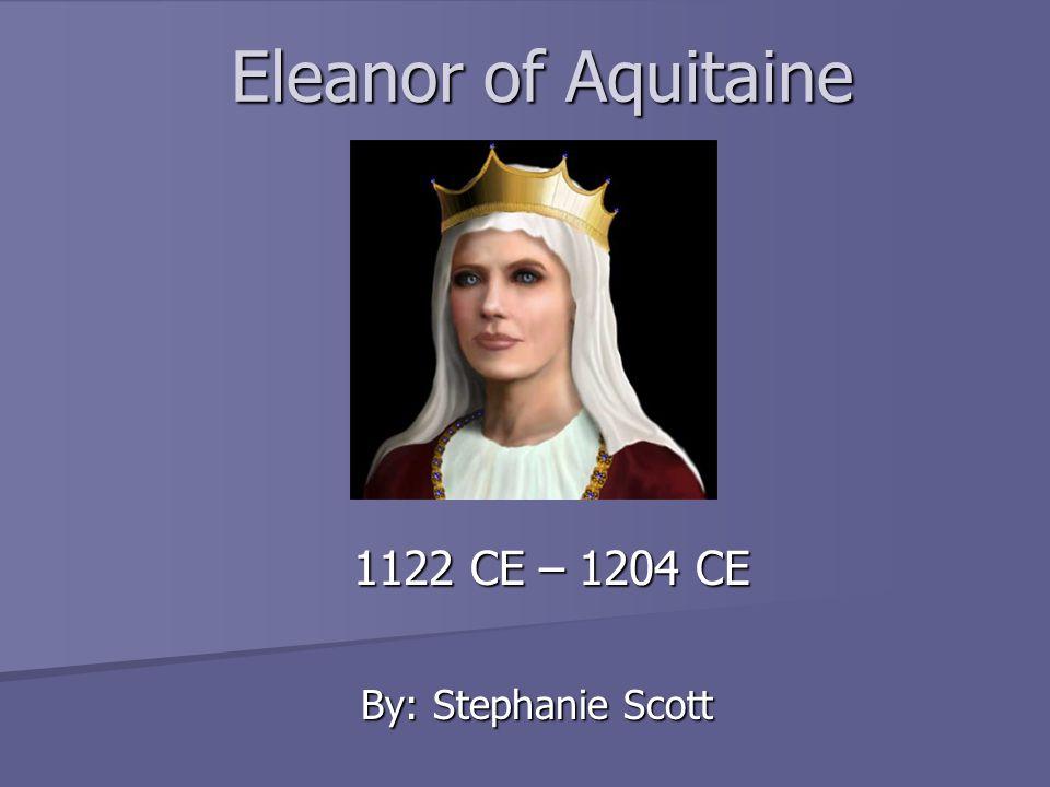 Eleanor of Aquitaine 1122 CE – 1204 CE By: Stephanie Scott