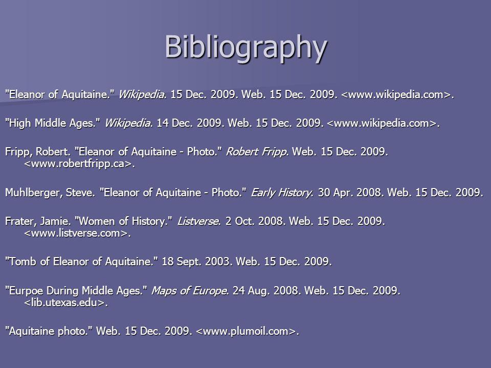 Bibliography Eleanor of Aquitaine. Wikipedia. 15 Dec. 2009. Web. 15 Dec. 2009. <www.wikipedia.com>.