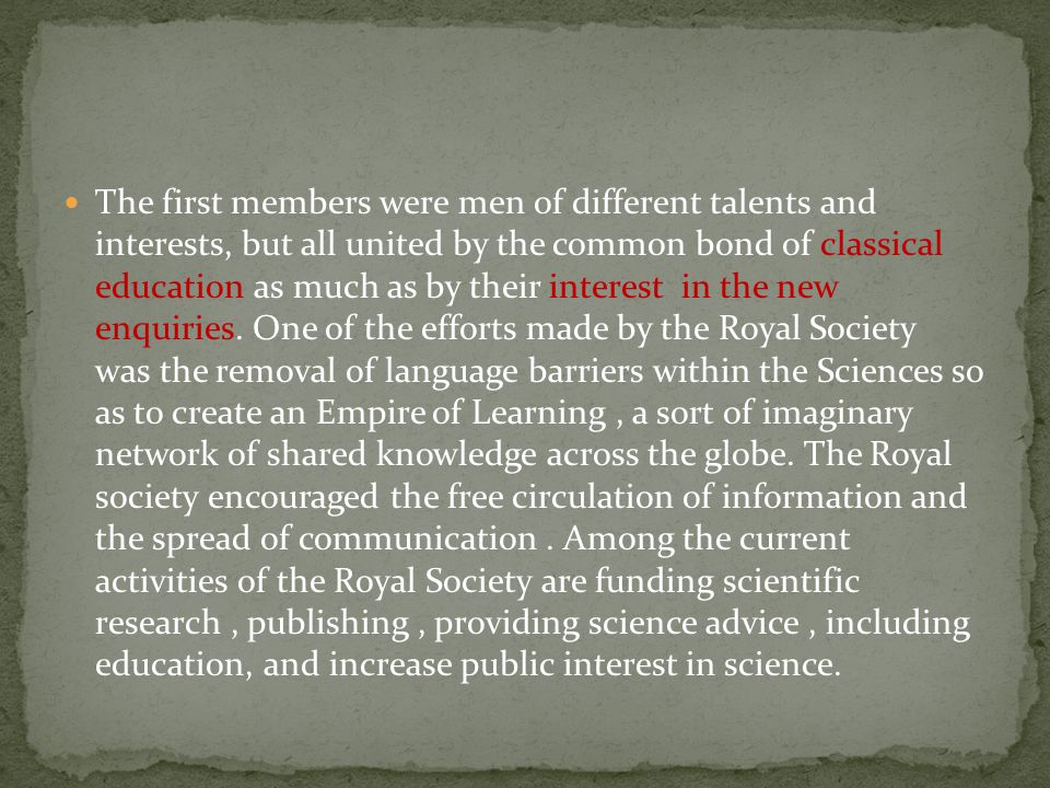 The first members were men of different talents and interests, but all united by the common bond of classical education as much as by their interest in the new enquiries.
