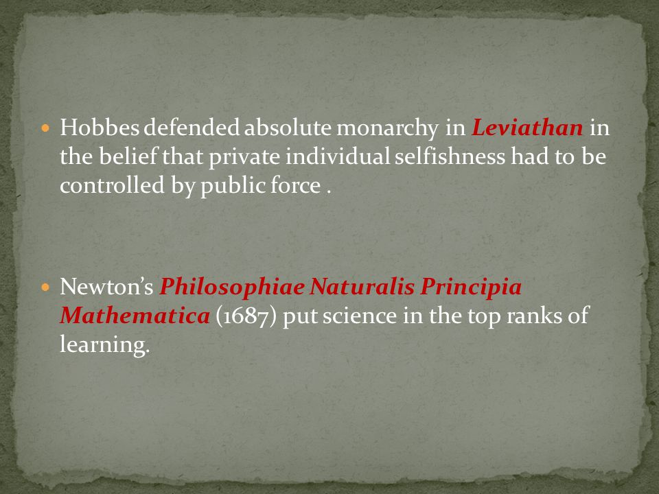 Hobbes defended absolute monarchy in Leviathan in the belief that private individual selfishness had to be controlled by public force .