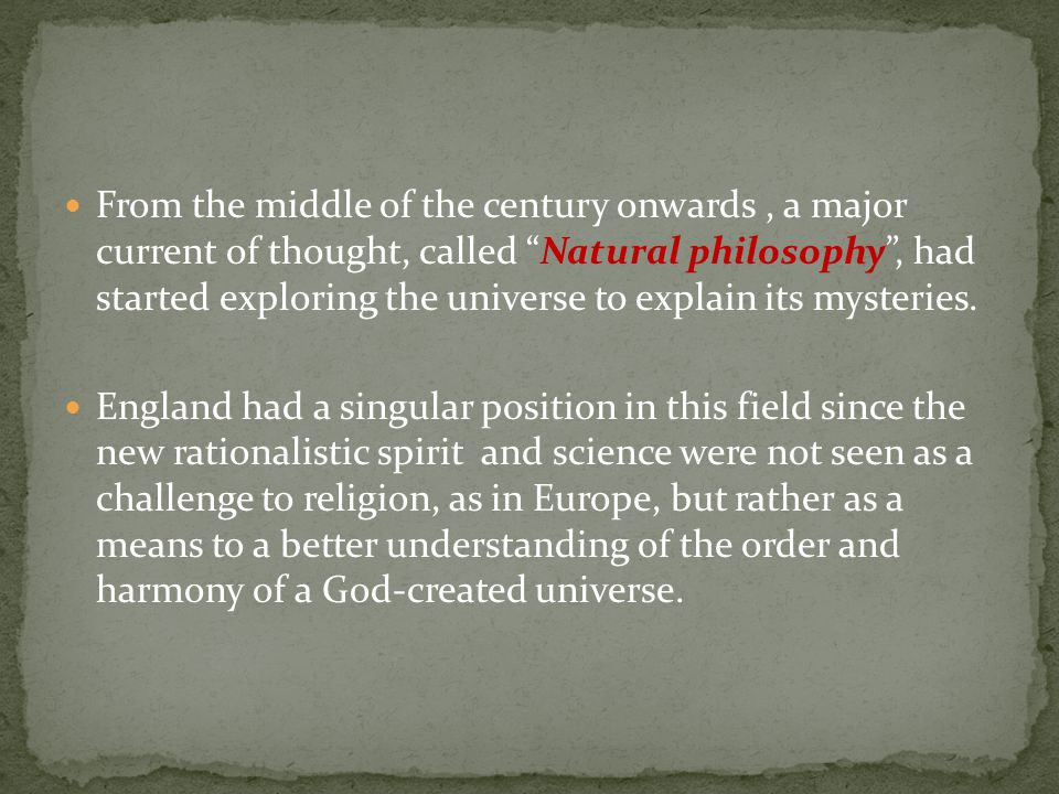 From the middle of the century onwards , a major current of thought, called Natural philosophy , had started exploring the universe to explain its mysteries.