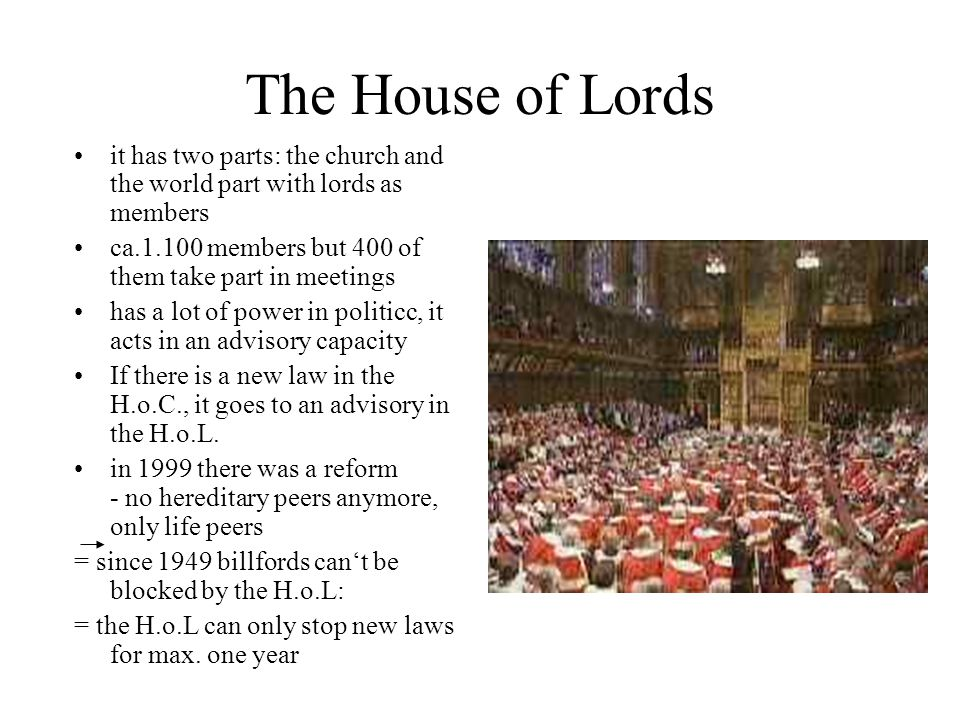 The House of Lords it has two parts: the church and the world part with lords as members. ca.1.100 members but 400 of them take part in meetings.
