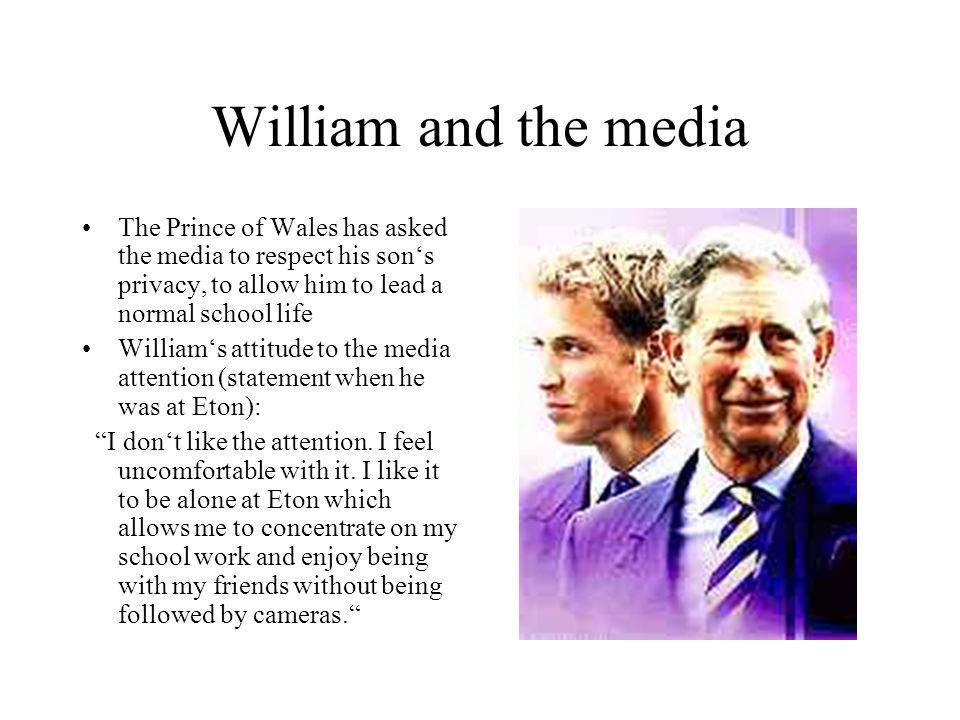 William and the media The Prince of Wales has asked the media to respect his son's privacy, to allow him to lead a normal school life.