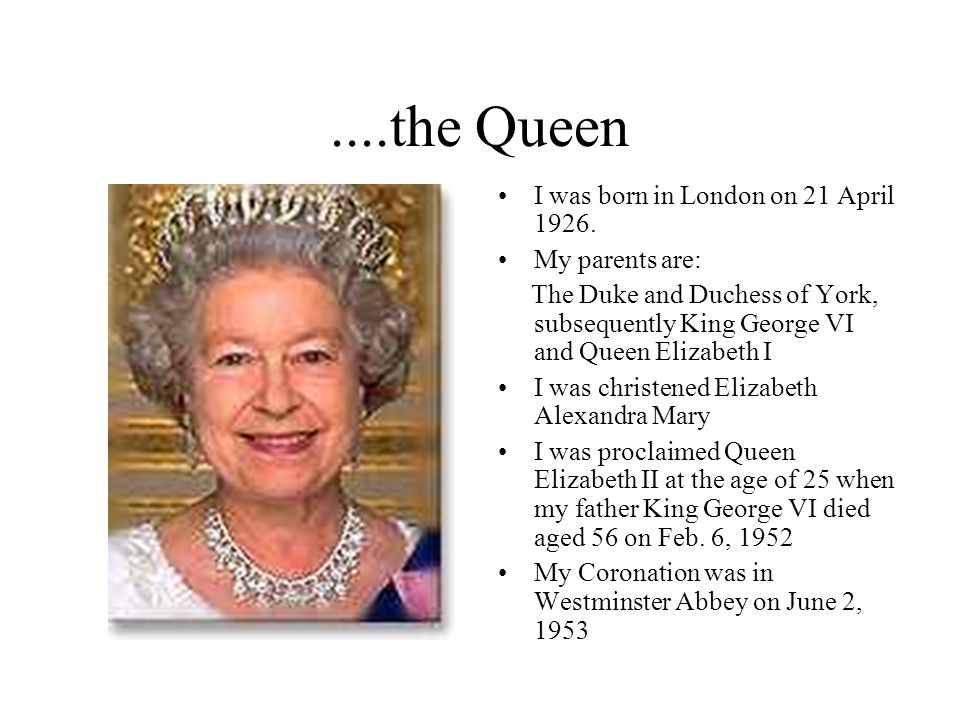 ....the Queen I was born in London on 21 April 1926. My parents are: