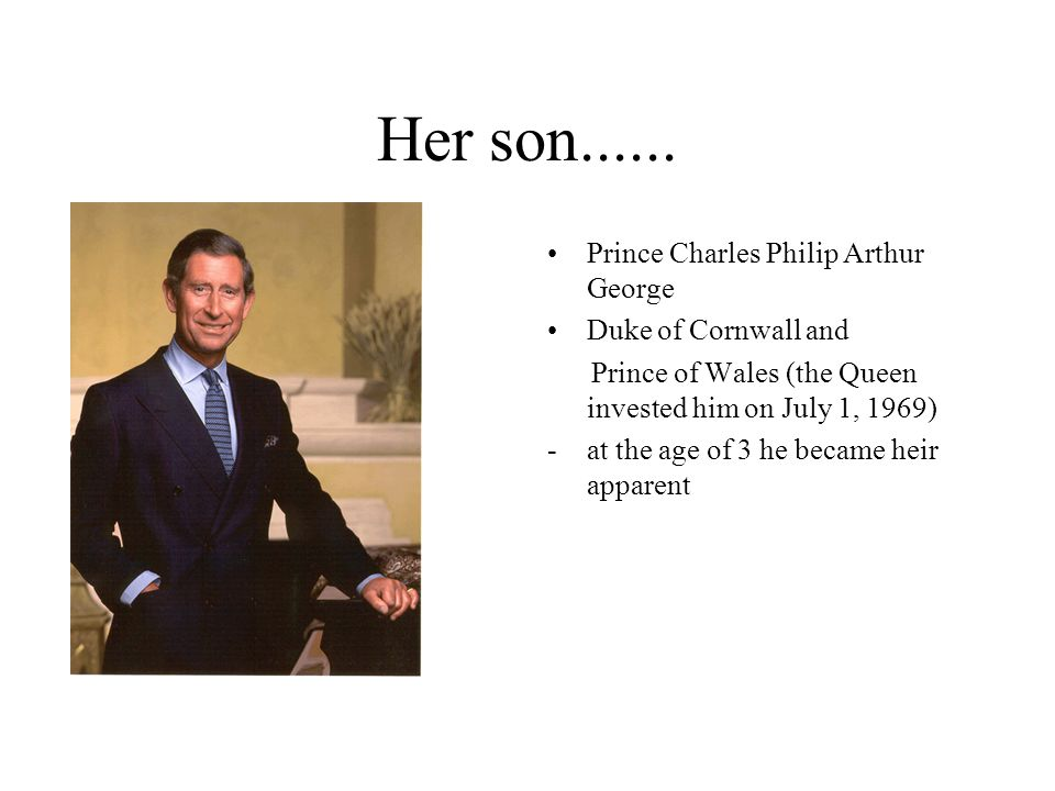 Her son...... Prince Charles Philip Arthur George Duke of Cornwall and