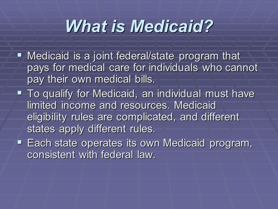 What is Medicaid Medicaid is a joint federal/state program that pays for medical care for individuals who cannot pay their own medical bills.