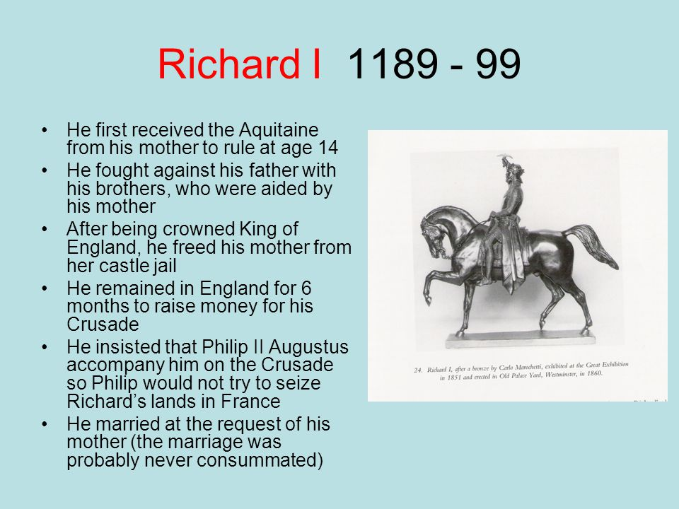 Richard I 1189 - 99 He first received the Aquitaine from his mother to rule at age 14.
