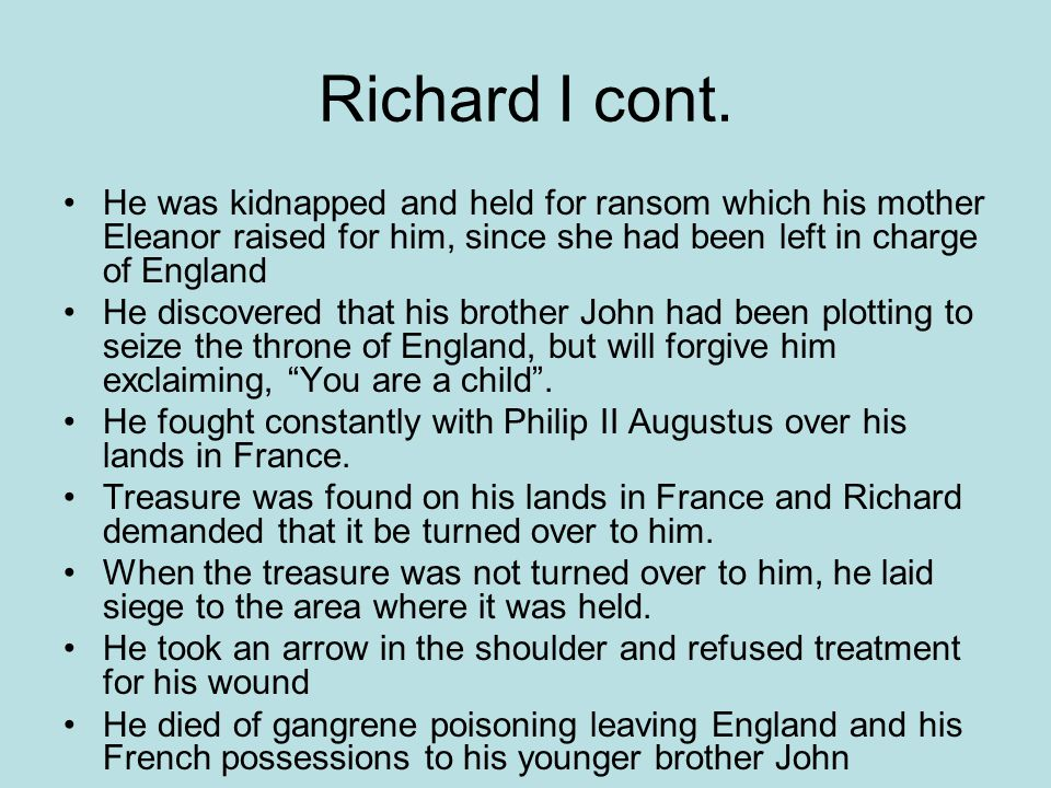 Richard I cont. He was kidnapped and held for ransom which his mother Eleanor raised for him, since she had been left in charge of England.