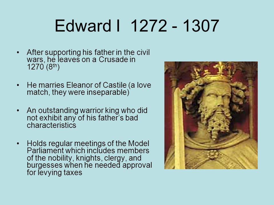 Edward I 1272 - 1307 After supporting his father in the civil wars, he leaves on a Crusade in 1270 (8th)
