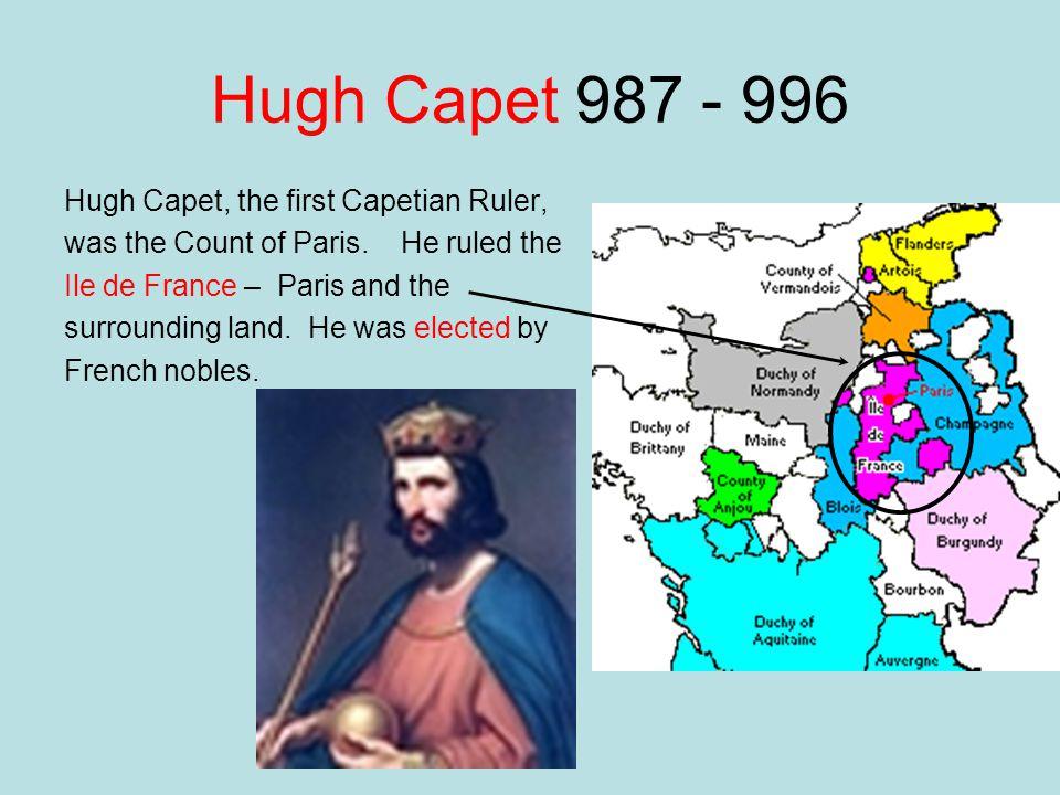 Hugh Capet 987 - 996 Hugh Capet, the first Capetian Ruler,