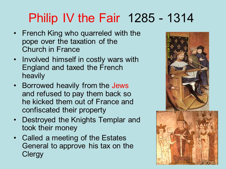 Philip IV the Fair 1285 - 1314 French King who quarreled with the pope over the taxation of the Church in France.