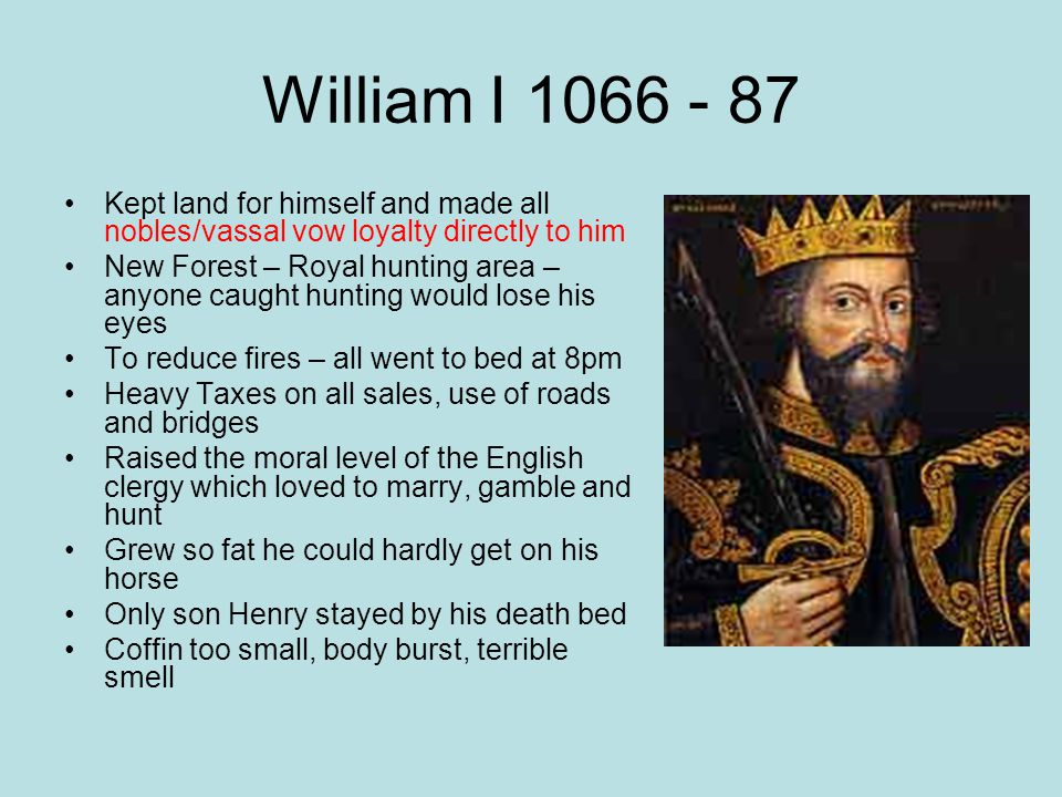 William I 1066 - 87 Kept land for himself and made all nobles/vassal vow loyalty directly to him.
