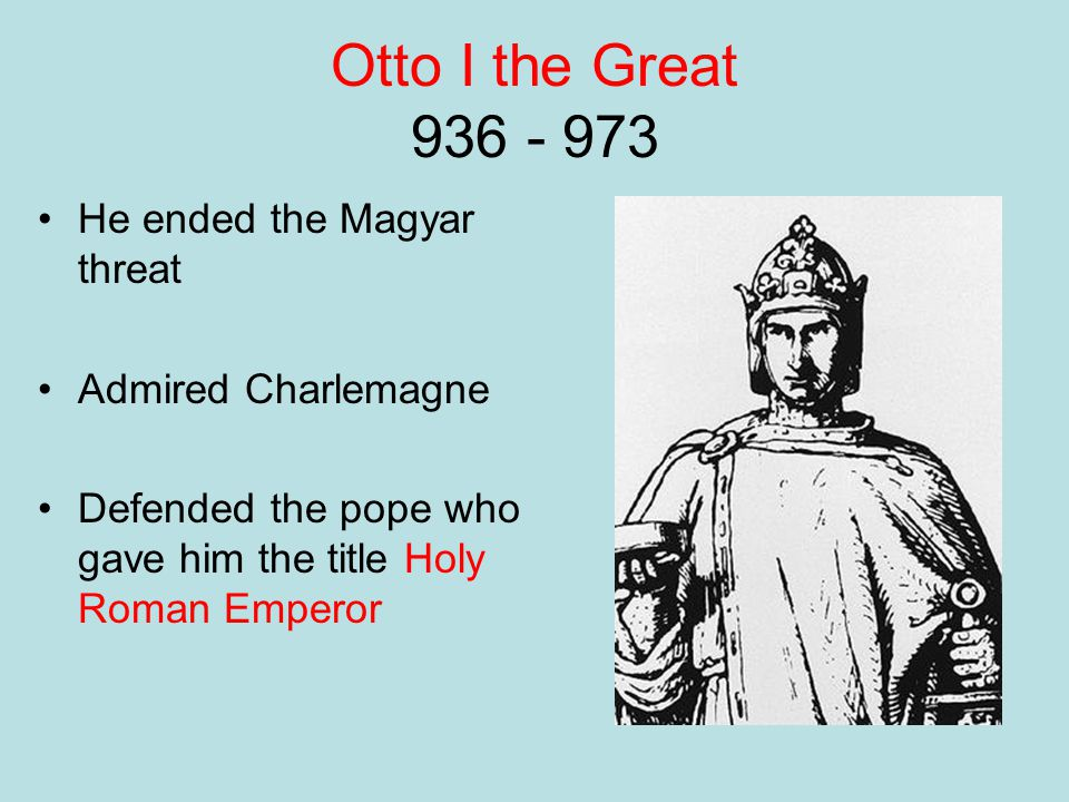 Otto I the Great 936 - 973 He ended the Magyar threat
