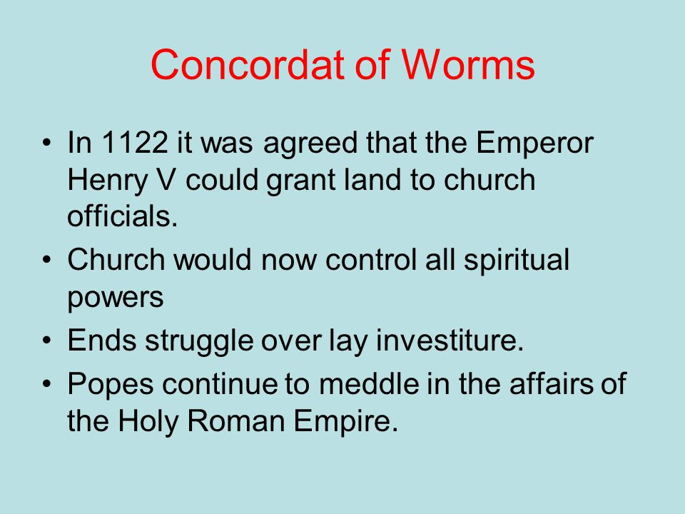 Concordat of Worms In 1122 it was agreed that the Emperor Henry V could grant land to church officials.